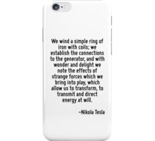 We wind a simple ring of iron with coils; we establish the connections to the generator, and with wonder and delight we note the effects of strange forces which we bring into play, which allow us to  iPhone Case/Skin