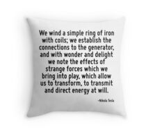 We wind a simple ring of iron with coils; we establish the connections to the generator, and with wonder and delight we note the effects of strange forces which we bring into play, which allow us to  Throw Pillow