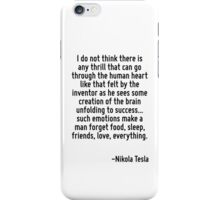 I do not think there is any thrill that can go through the human heart like that felt by the inventor as he sees some creation of the brain unfolding to success... such emotions make a man forget foo iPhone Case/Skin