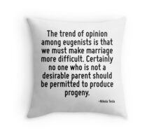 The trend of opinion among eugenists is that we must make marriage more difficult. Certainly no one who is not a desirable parent should be permitted to produce progeny. Throw Pillow