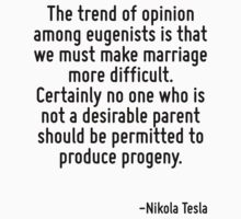 The trend of opinion among eugenists is that we must make marriage more difficult. Certainly no one who is not a desirable parent should be permitted to produce progeny. T-Shirt