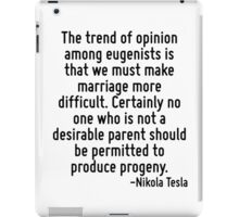 The trend of opinion among eugenists is that we must make marriage more difficult. Certainly no one who is not a desirable parent should be permitted to produce progeny. iPad Case/Skin