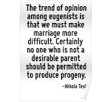 The trend of opinion among eugenists is that we must make marriage more difficult. Certainly no one who is not a desirable parent should be permitted to produce progeny. Poster