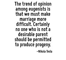 The trend of opinion among eugenists is that we must make marriage more difficult. Certainly no one who is not a desirable parent should be permitted to produce progeny. Photographic Print