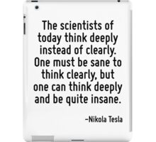 The scientists of today think deeply instead of clearly. One must be sane to think clearly, but one can think deeply and be quite insane. iPad Case/Skin