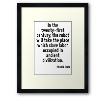 In the twenty-first century, the robot will take the place which slave labor occupied in ancient civilization. Framed Print