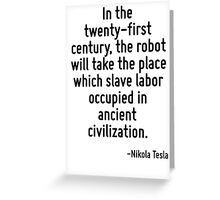 In the twenty-first century, the robot will take the place which slave labor occupied in ancient civilization. Greeting Card