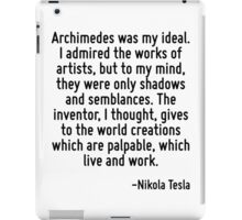 Archimedes was my ideal. I admired the works of artists, but to my mind, they were only shadows and semblances. The inventor, I thought, gives to the world creations which are palpable, which live an iPad Case/Skin
