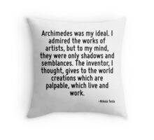 Archimedes was my ideal. I admired the works of artists, but to my mind, they were only shadows and semblances. The inventor, I thought, gives to the world creations which are palpable, which live an Throw Pillow