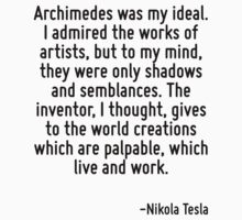 Archimedes was my ideal. I admired the works of artists, but to my mind, they were only shadows and semblances. The inventor, I thought, gives to the world creations which are palpable, which live an T-Shirt