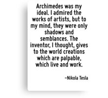 Archimedes was my ideal. I admired the works of artists, but to my mind, they were only shadows and semblances. The inventor, I thought, gives to the world creations which are palpable, which live an Canvas Print