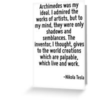 Archimedes was my ideal. I admired the works of artists, but to my mind, they were only shadows and semblances. The inventor, I thought, gives to the world creations which are palpable, which live an Greeting Card