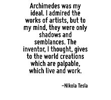 Archimedes was my ideal. I admired the works of artists, but to my mind, they were only shadows and semblances. The inventor, I thought, gives to the world creations which are palpable, which live an Photographic Print