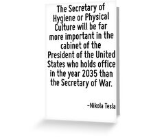The Secretary of Hygiene or Physical Culture will be far more important in the cabinet of the President of the United States who holds office in the year 2035 than the Secretary of War. Greeting Card