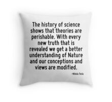 The history of science shows that theories are perishable. With every new truth that is revealed we get a better understanding of Nature and our conceptions and views are modified. Throw Pillow