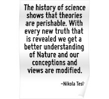 The history of science shows that theories are perishable. With every new truth that is revealed we get a better understanding of Nature and our conceptions and views are modified. Poster