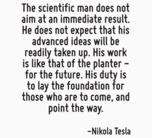 The scientific man does not aim at an immediate result. He does not expect that his advanced ideas will be readily taken up. His work is like that of the planter - for the future. His duty is to lay  by Quotr