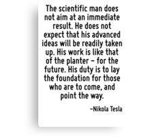 The scientific man does not aim at an immediate result. He does not expect that his advanced ideas will be readily taken up. His work is like that of the planter - for the future. His duty is to lay  Canvas Print