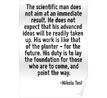 The scientific man does not aim at an immediate result. He does not expect that his advanced ideas will be readily taken up. His work is like that of the planter - for the future. His duty is to lay  Poster