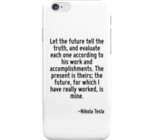 Let the future tell the truth, and evaluate each one according to his work and accomplishments. The present is theirs; the future, for which I have really worked, is mine. iPhone Case/Skin