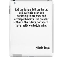 Let the future tell the truth, and evaluate each one according to his work and accomplishments. The present is theirs; the future, for which I have really worked, is mine. iPad Case/Skin