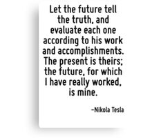 Let the future tell the truth, and evaluate each one according to his work and accomplishments. The present is theirs; the future, for which I have really worked, is mine. Canvas Print
