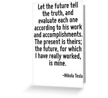 Let the future tell the truth, and evaluate each one according to his work and accomplishments. The present is theirs; the future, for which I have really worked, is mine. Greeting Card