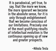 It is paradoxical, yet true, to say, that the more we know, the more ignorant we become in the absolute sense, for it is only through enlightenment that we become conscious of our limitations. Precis by Quotr