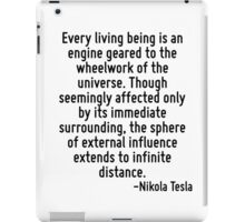 Every living being is an engine geared to the wheelwork of the universe. Though seemingly affected only by its immediate surrounding, the sphere of external influence extends to infinite distance. iPad Case/Skin