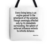 Every living being is an engine geared to the wheelwork of the universe. Though seemingly affected only by its immediate surrounding, the sphere of external influence extends to infinite distance. Tote Bag