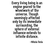 Every living being is an engine geared to the wheelwork of the universe. Though seemingly affected only by its immediate surrounding, the sphere of external influence extends to infinite distance. Photographic Print