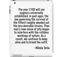 The year 2100 will see eugenics universally established. In past ages, the law governing the survival of the fittest roughly weeded out the less desirable strains. Then man's new sense of pity began  iPad Case/Skin