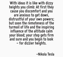 With ideas it is like with dizzy heights you climb: At first they cause you discomfort and you are anxious to get down, distrustful of your own powers; but soon the remoteness of the turmoil of life  by Quotr