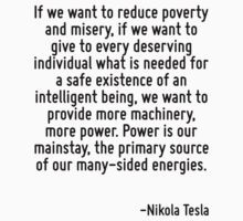 If we want to reduce poverty and misery, if we want to give to every deserving individual what is needed for a safe existence of an intelligent being, we want to provide more machinery, more power. P T-Shirt