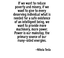 If we want to reduce poverty and misery, if we want to give to every deserving individual what is needed for a safe existence of an intelligent being, we want to provide more machinery, more power. P Photographic Print