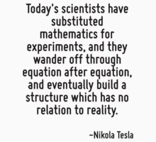 Today's scientists have substituted mathematics for experiments, and they wander off through equation after equation, and eventually build a structure which has no relation to reality. by Quotr