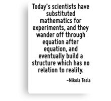 Today's scientists have substituted mathematics for experiments, and they wander off through equation after equation, and eventually build a structure which has no relation to reality. Canvas Print