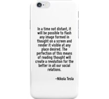 In a time not distant, it will be possible to flash any image formed in thought on a screen and render it visible at any place desired. The perfection of this means of reading thought will create a r iPhone Case/Skin