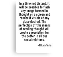 In a time not distant, it will be possible to flash any image formed in thought on a screen and render it visible at any place desired. The perfection of this means of reading thought will create a r Canvas Print