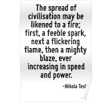The spread of civilisation may be likened to a fire; first, a feeble spark, next a flickering flame, then a mighty blaze, ever increasing in speed and power. Poster