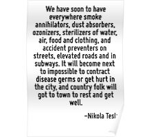 We have soon to have everywhere smoke annihilators, dust absorbers, ozonizers, sterilizers of water, air, food and clothing, and accident preventers on streets, elevated roads and in subways. It will Poster