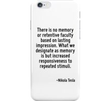 There is no memory or retentive faculty based on lasting impression. What we designate as memory is but increased responsiveness to repeated stimuli. iPhone Case/Skin