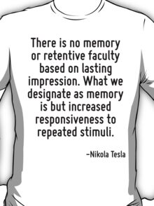 There is no memory or retentive faculty based on lasting impression. What we designate as memory is but increased responsiveness to repeated stimuli. T-Shirt