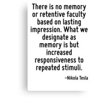 There is no memory or retentive faculty based on lasting impression. What we designate as memory is but increased responsiveness to repeated stimuli. Canvas Print