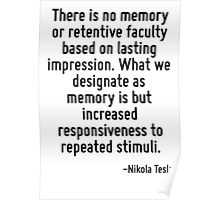 There is no memory or retentive faculty based on lasting impression. What we designate as memory is but increased responsiveness to repeated stimuli. Poster