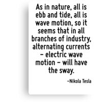 As in nature, all is ebb and tide, all is wave motion, so it seems that in all branches of industry, alternating currents - electric wave motion - will have the sway. Canvas Print