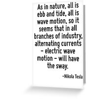 As in nature, all is ebb and tide, all is wave motion, so it seems that in all branches of industry, alternating currents - electric wave motion - will have the sway. Greeting Card