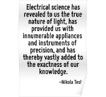 Electrical science has revealed to us the true nature of light, has provided us with innumerable appliances and instruments of precision, and has thereby vastly added to the exactness of our knowledg Poster