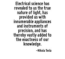 Electrical science has revealed to us the true nature of light, has provided us with innumerable appliances and instruments of precision, and has thereby vastly added to the exactness of our knowledg Photographic Print