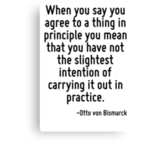 When you say you agree to a thing in principle you mean that you have not the slightest intention of carrying it out in practice. Canvas Print